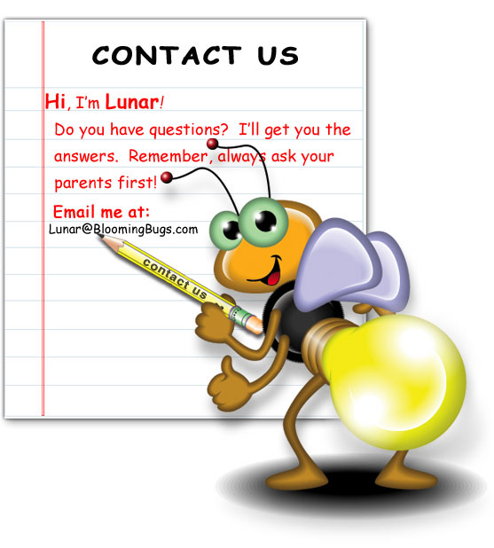 Hi, I'm Lunar! Do you have questions? I'll get you the answers. Remember, always ask your parents first! Email me at: Lunar@BloomingBugs.com